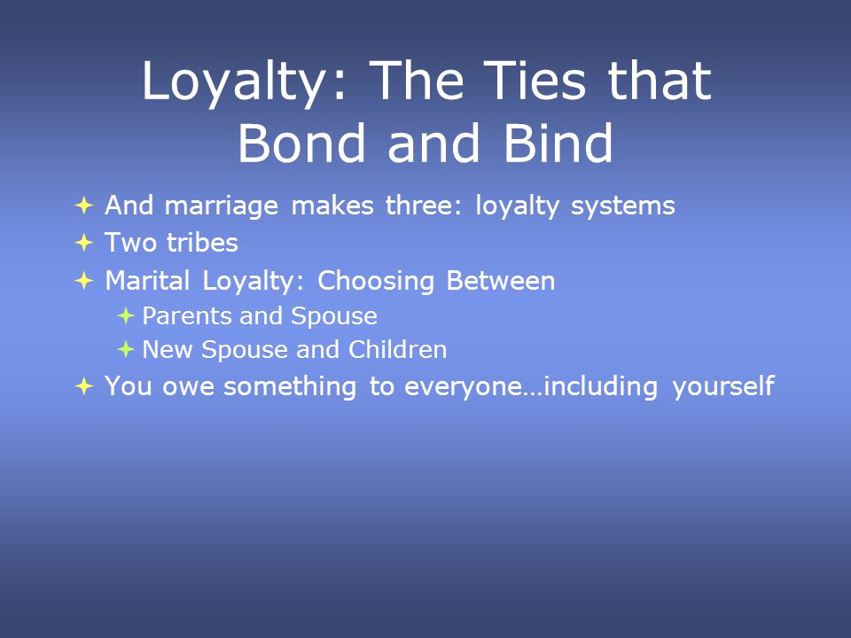 Loyalty: The Ties that Bond and Bind And marriage makes three: loyalty systems Two tribes Marital Loyalty: Choosing Between Parents and Spouse New Spouse and Children You owe something to everyone…including yourself And marriage makes three: loyalty systems Two tribes Marital Loyalty: Choosing Between Parents and Spouse New Spouse and Children You owe something to everyone…including yourself