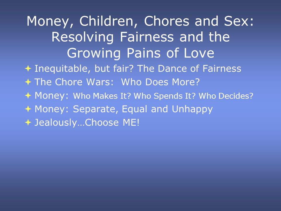 Money, Children, Chores and Sex: Resolving Fairness and the Growing Pains of Love Inequitable, but fair? The Dance of Fairness The Chore Wars: Who Doe