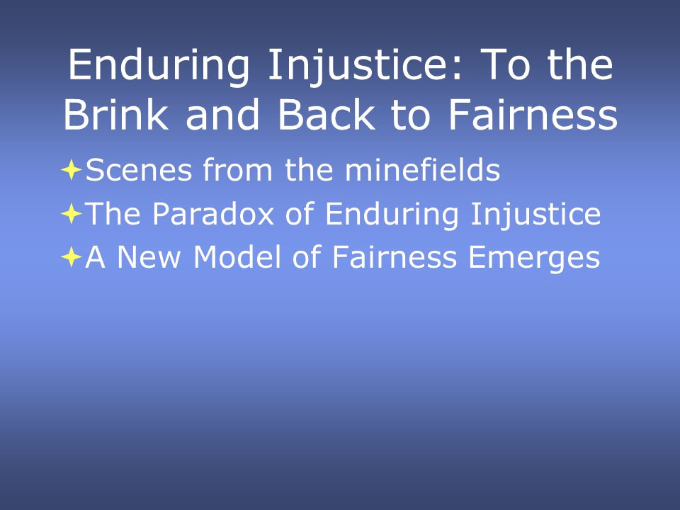 Enduring Injustice: To the Brink and Back to Fairness Scenes from the minefields The Paradox of Enduring Injustice A New Model of Fairness Emerges Scenes from the minefields The Paradox of Enduring Injustice A New Model of Fairness Emerges