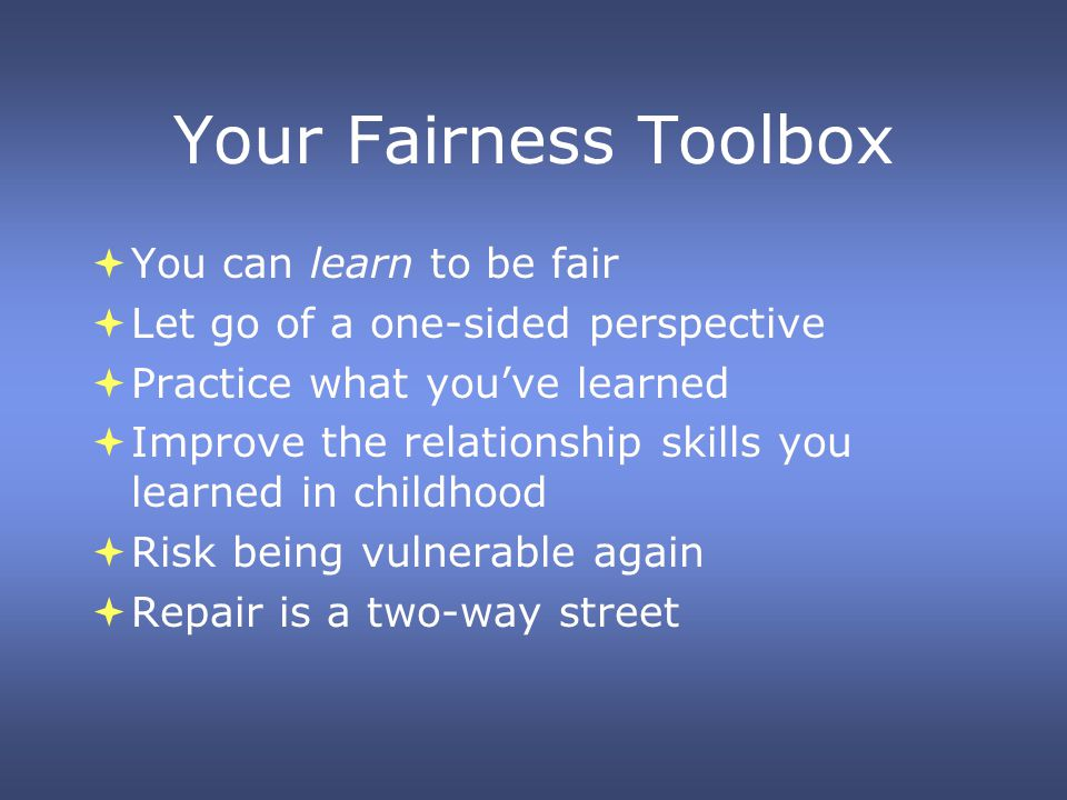Your Fairness Toolbox You can learn to be fair Let go of a one-sided perspective Practice what youve learned Improve the relationship skills you learned in childhood Risk being vulnerable again Repair is a two-way street You can learn to be fair Let go of a one-sided perspective Practice what youve learned Improve the relationship skills you learned in childhood Risk being vulnerable again Repair is a two-way street