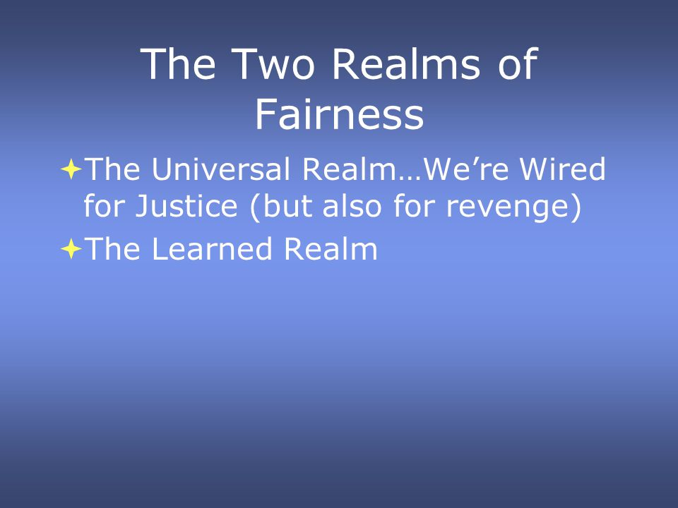 The Two Realms of Fairness The Universal Realm…Were Wired for Justice (but also for revenge) The Learned Realm The Universal Realm…Were Wired for Just