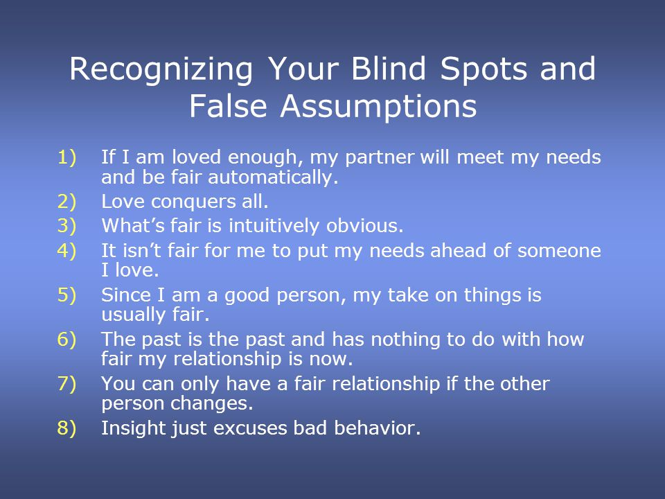 Recognizing Your Blind Spots and False Assumptions 1)If I am loved enough, my partner will meet my needs and be fair automatically. 2)Love conquers al