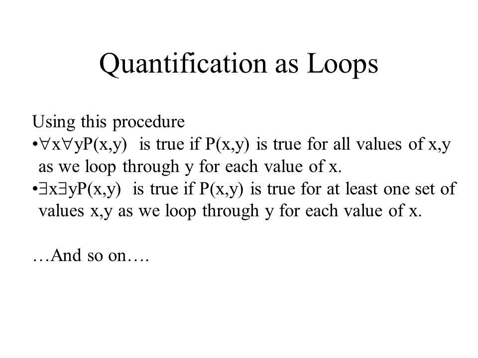 Thinking of Quantification as Loops Quantifications of more than one variable can be thought of as nested loops.