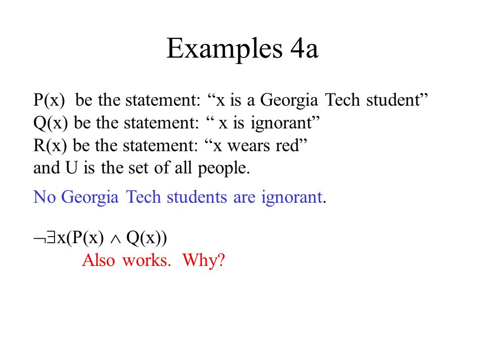 Examples 4a x(P(x) Q(x)) x (P(x) Q(x)) Negation equivalence x ( P(x) Q(x))Implication equivalence x ( P(x) Q(x))DeMorgans x ( P(x) Q(x))Double negation Only true if everyone is a GT student and is not ignorant.