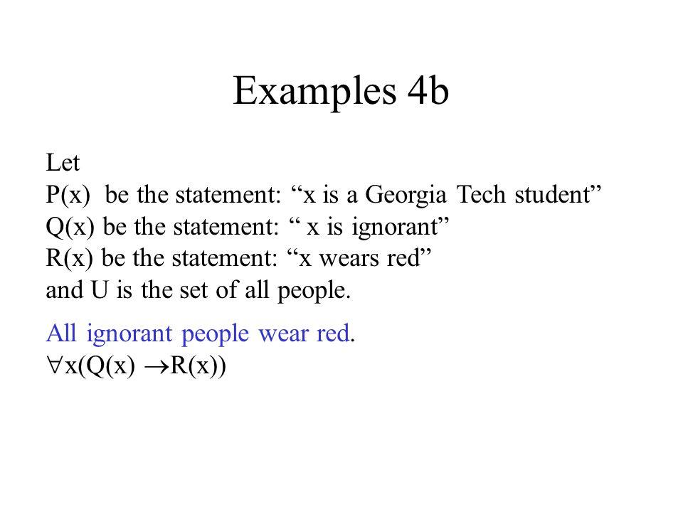 Examples 4a x(P(x) Q(x)) x (P(x) Q(x)) Negation equivalence x ( P(x) Q(x))DeMorgan x (P(x) Q(x))Implication equivalence No Georgia Tech students are ignorant.