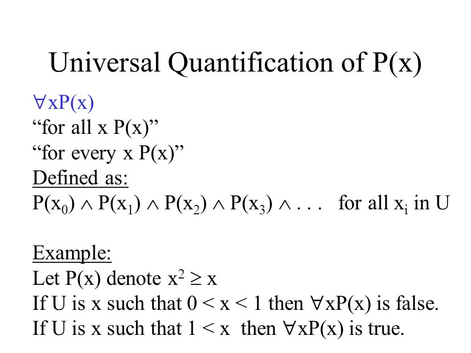Universal Quantification of P(x) xP(x) for all x P(x) for every x P(x) Defined as: P(x 0 ) P(x 1 ) P(x 2 ) P(x 3 )...