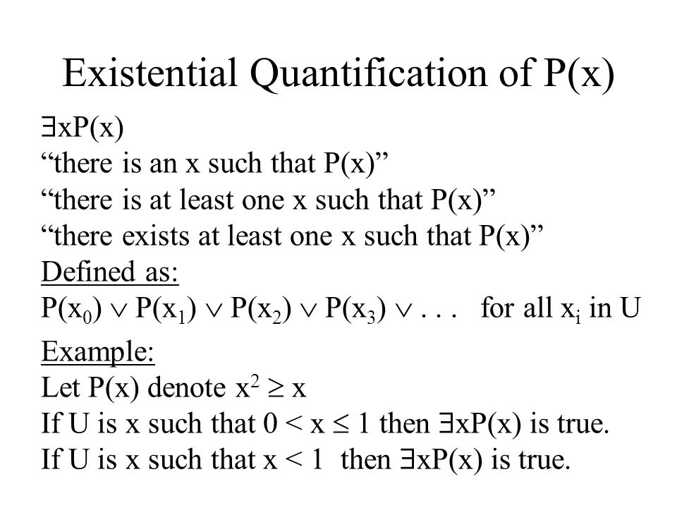 Existential Quantification of P(x) xP(x) there is an x such that P(x) there is at least one x such that P(x) there exists at least one x such that P(x) Defined as: P(x 0 ) P(x 1 ) P(x 2 ) P(x 3 )...