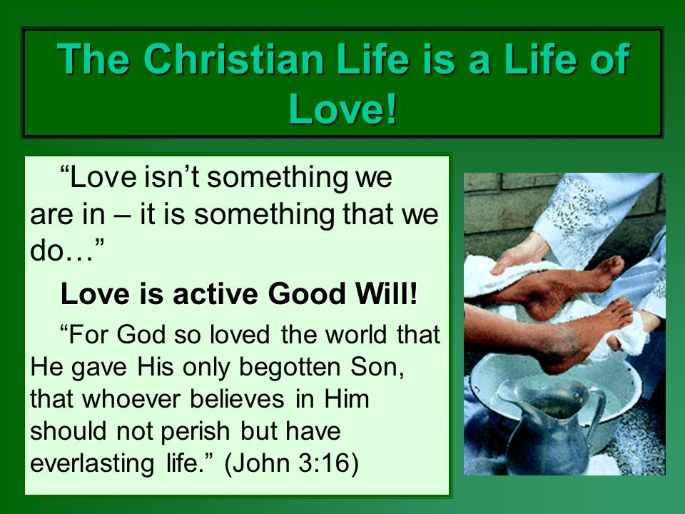 The Christian Life is a Life of Love! Love isnt something we are in – it is something that we do… Love is active Good Will! For God so loved the world
