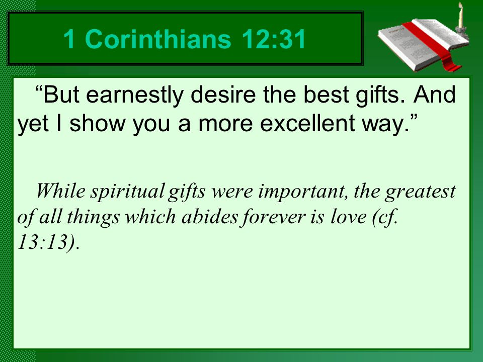 But earnestly desire the best gifts.And yet I show you a more excellent way.