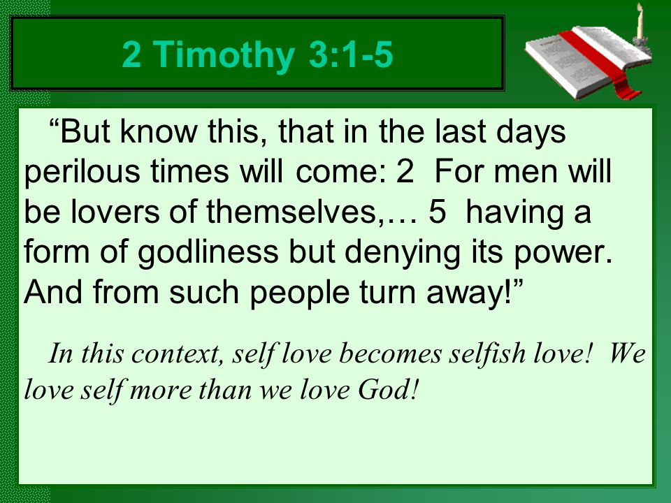 But know this, that in the last days perilous times will come: 2 For men will be lovers of themselves,… 5 having a form of godliness but denying its power.