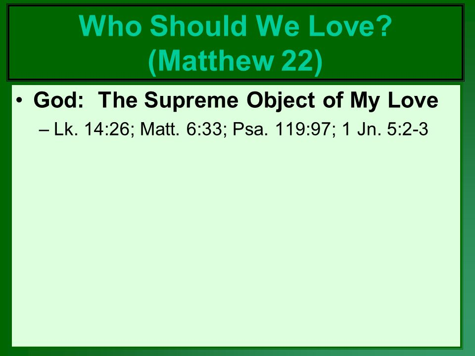 Who Should We Love.(Matthew 22) God: The Supreme Object of My Love –Lk.