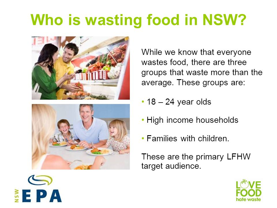 The target audience Target audience attitudes and behavioursKey Love Food Hate Waste Messages 18-24 year olds Despite high level knowledge about food waste, less likely to engage in food waste avoidance behaviours Feel that a busy lifestyle makes it hard to avoid wasting food Are more likely to throw out food without checking if its consumable, such as leftovers and unopened packaged food past the best before date Tend to buy in bulk and buy value deals even if it is more than needed Wasting the most food in volume and in dollars Meal planning can be flexible and will save you money Food is still safe to eat past its best before date as long as it has been stored correctly and not damaged 18- 24 year olds express concern for the amount of food wasted High income households Often cook separate meals for family members.