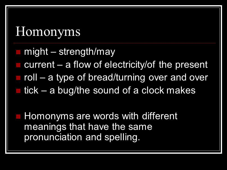 Homonyms might – strength/may current – a flow of electricity/of the present roll – a type of bread/turning over and over tick – a bug/the sound of a clock makes Homonyms are words with different meanings that have the same pronunciation and spelling.