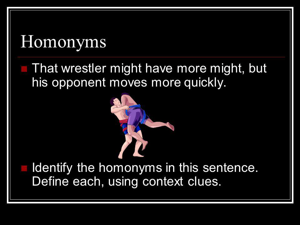 Homonyms That wrestler might have more might, but his opponent moves more quickly.