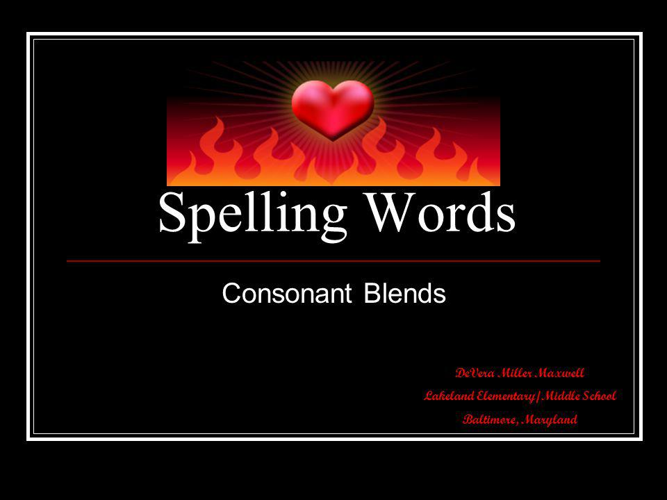 Spelling Words Consonant Blends DeVera Miller Maxwell Lakeland Elementary/Middle School Baltimore, Maryland