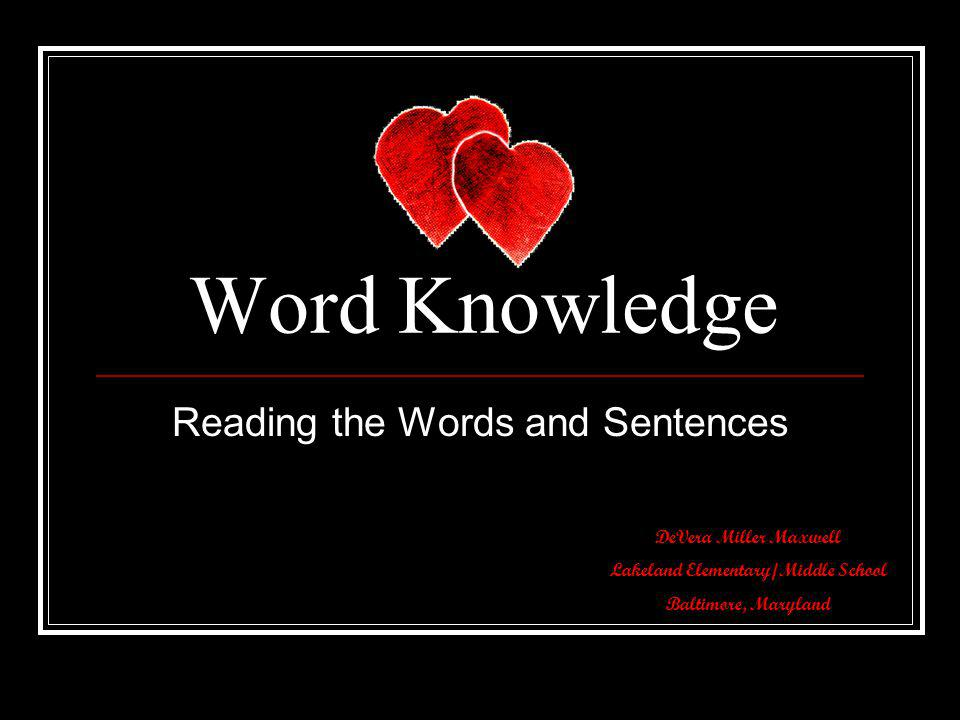 Word Knowledge Reading the Words and Sentences DeVera Miller Maxwell Lakeland Elementary/Middle School Baltimore, Maryland