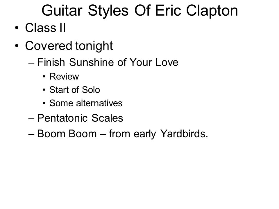 Guitar Styles Of Eric Clapton Class II Covered tonight –Finish Sunshine of Your Love Review Start of Solo Some alternatives –Pentatonic Scales –Boom B