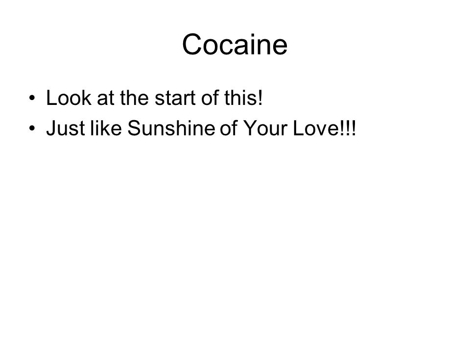 Cocaine Look at the start of this! Just like Sunshine of Your Love!!!