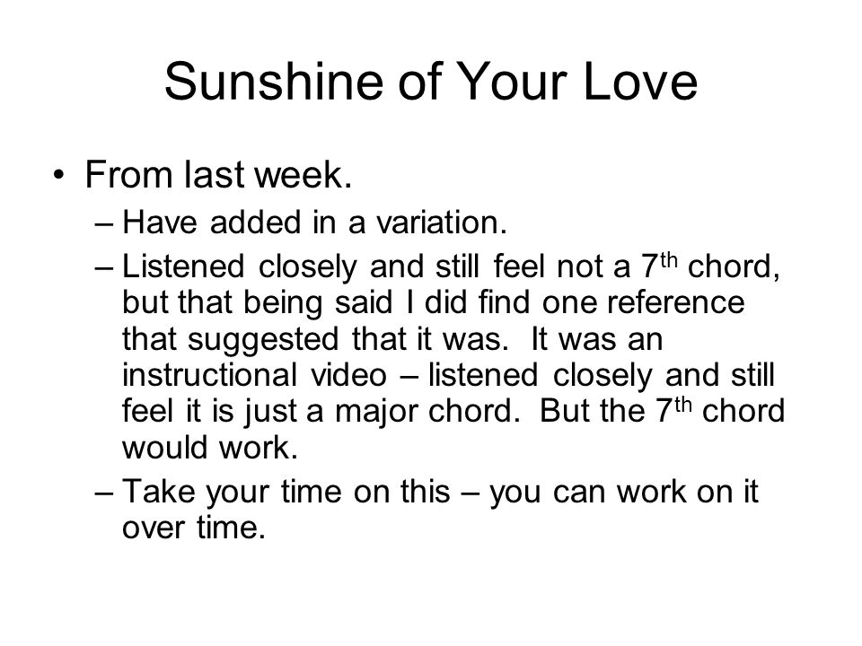 Sunshine of Your Love From last week. –Have added in a variation. –Listened closely and still feel not a 7 th chord, but that being said I did find on