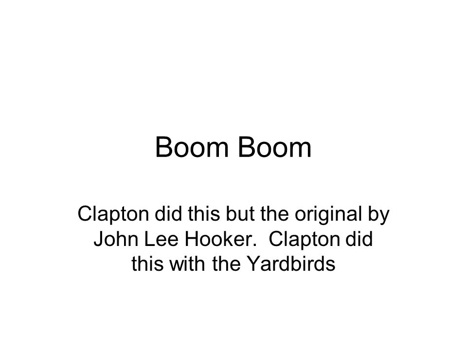 Boom Clapton did this but the original by John Lee Hooker. Clapton did this with the Yardbirds