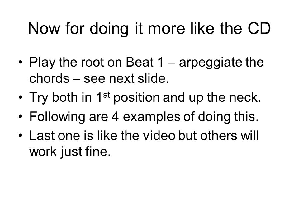 Now for doing it more like the CD Play the root on Beat 1 – arpeggiate the chords – see next slide. Try both in 1 st position and up the neck. Followi