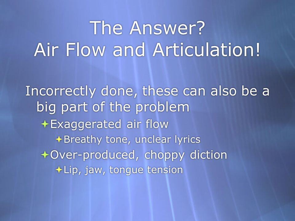 The Answer? Air Flow and Articulation! Incorrectly done, these can also be a big part of the problem Exaggerated air flow Breathy tone, unclear lyrics