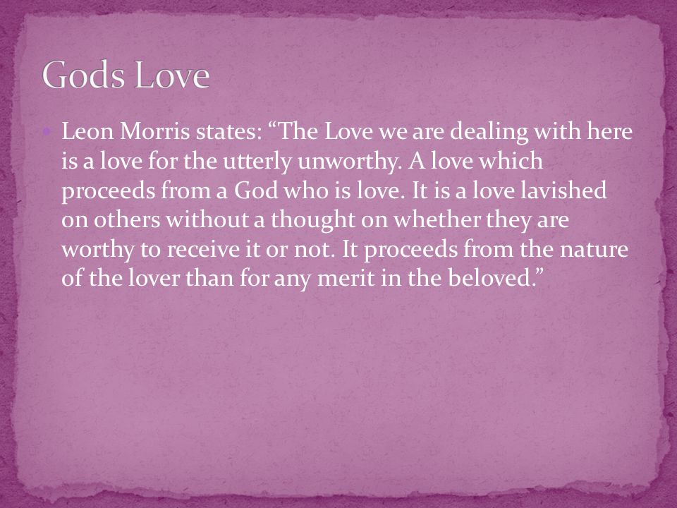 Leon Morris states: The Love we are dealing with here is a love for the utterly unworthy.