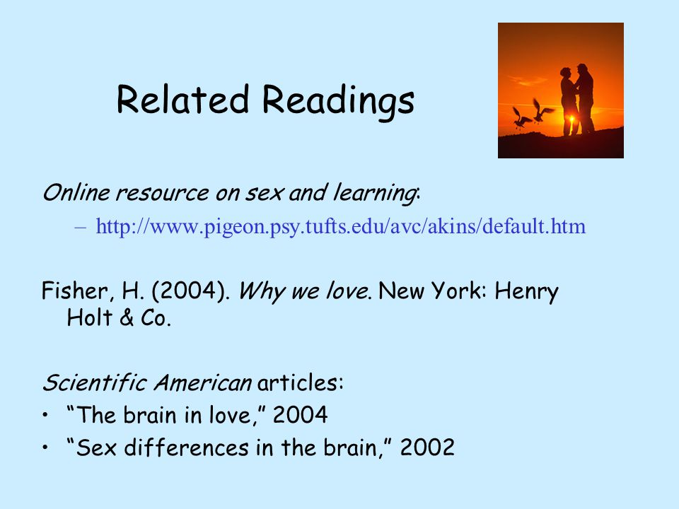 Related Readings Online resource on sex and learning: –http://www.pigeon.psy.tufts.edu/avc/akins/default.htm Fisher, H.