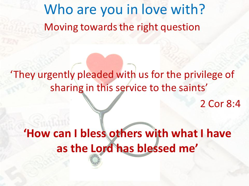 Who are you in love with? Moving towards the right question They urgently pleaded with us for the privilege of sharing in this service to the saints 2