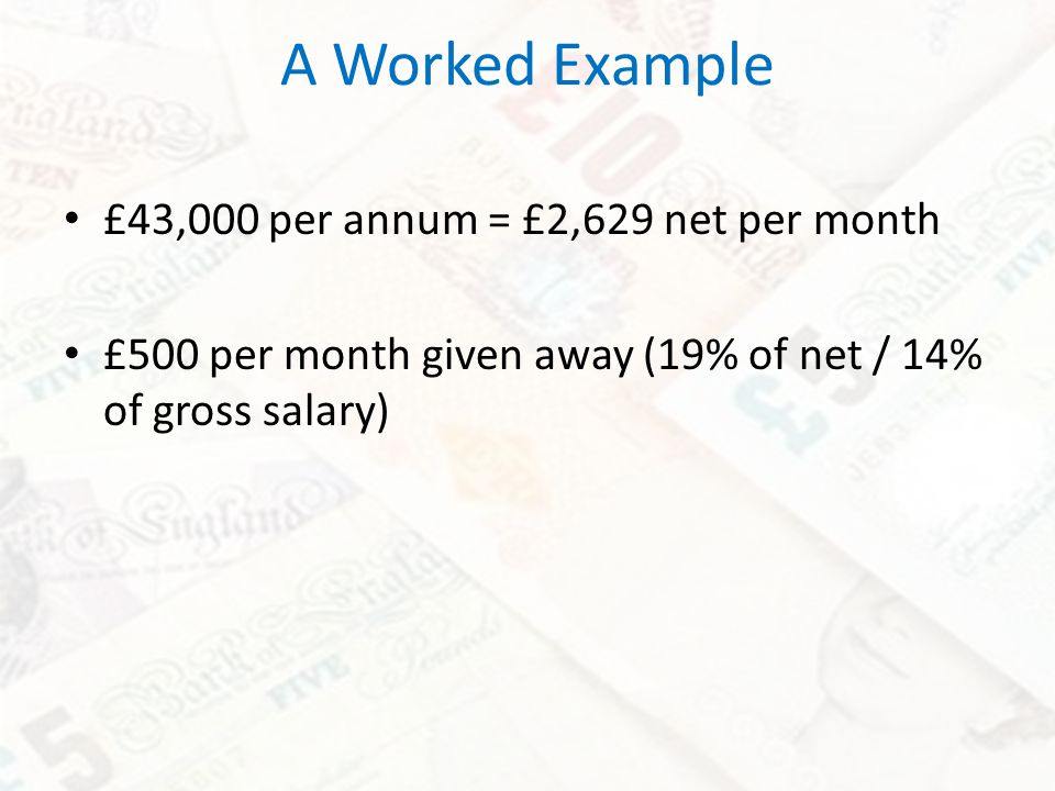 A Worked Example £43,000 per annum = £2,629 net per month £500 per month given away (19% of net / 14% of gross salary)