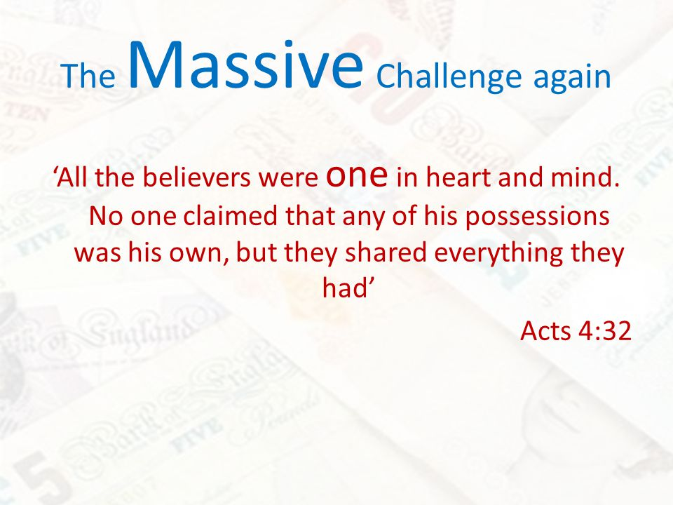 The Massive Challenge again All the believers were one in heart and mind. No one claimed that any of his possessions was his own, but they shared ever