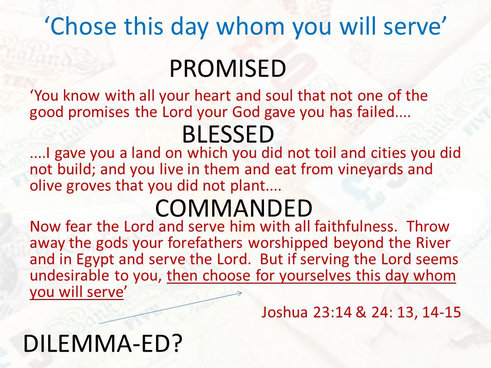 Chose this day whom you will serve You know with all your heart and soul that not one of the good promises the Lord your God gave you has failed........I gave you a land on which you did not toil and cities you did not build; and you live in them and eat from vineyards and olive groves that you did not plant....