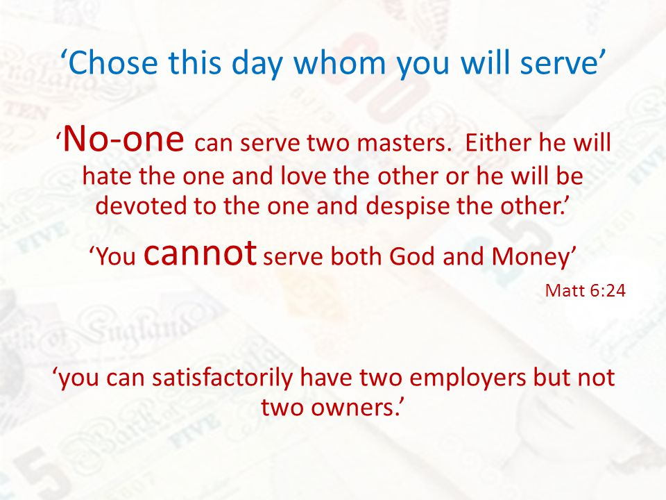 No-one can serve two masters.