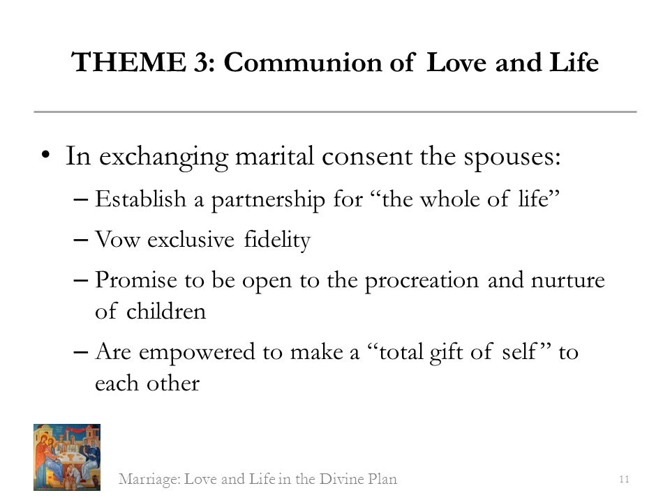 THEME 3: Communion of Love and Life In exchanging marital consent the spouses: – Establish a partnership for the whole of life – Vow exclusive fidelit