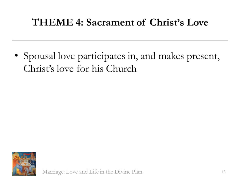 THEME 4: Sacrament of Christs Love Spousal love participates in, and makes present, Christs love for his Church Marriage: Love and Life in the Divine