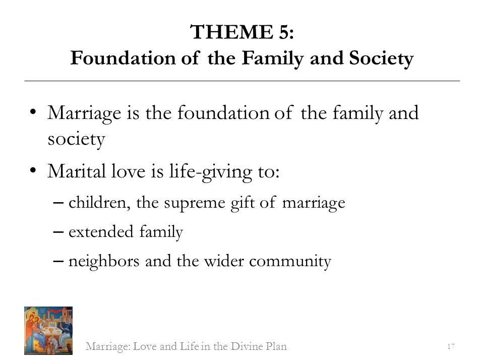THEME 5: Foundation of the Family and Society Marriage is the foundation of the family and society Marital love is life-giving to: – children, the sup