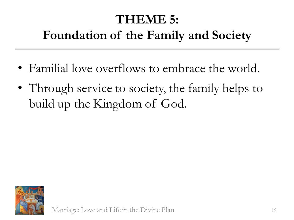 THEME 5: Foundation of the Family and Society Familial love overflows to embrace the world. Through service to society, the family helps to build up t