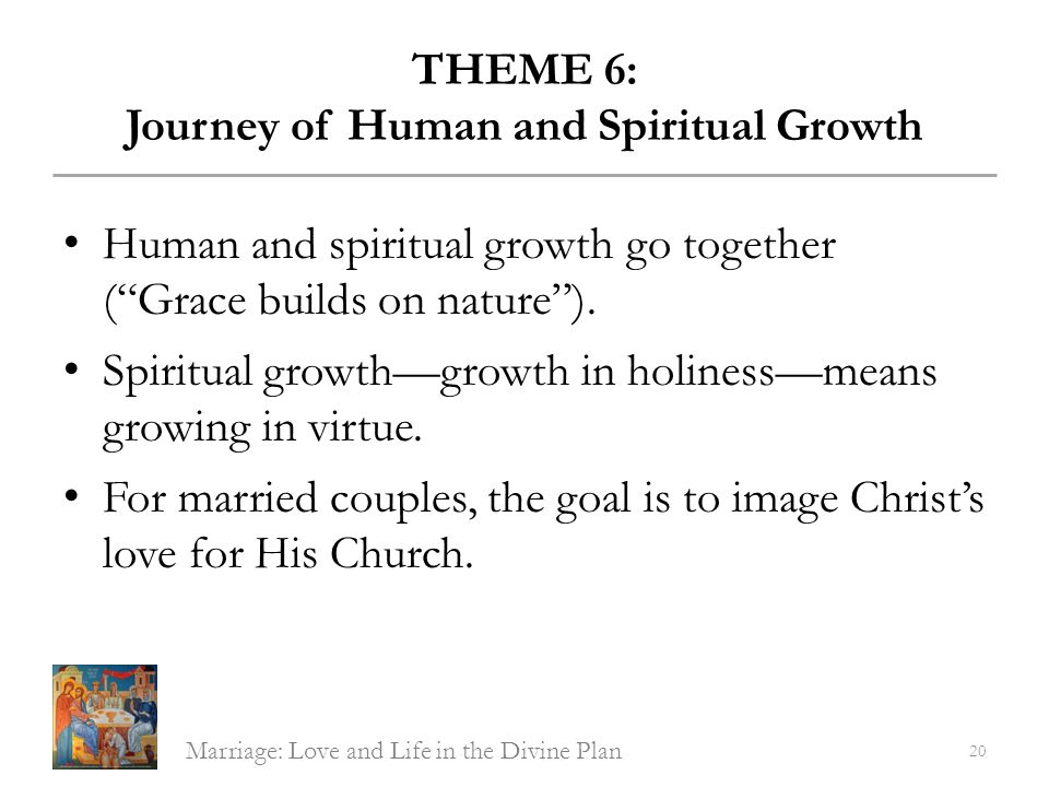 THEME 6: Journey of Human and Spiritual Growth Human and spiritual growth go together (Grace builds on nature). Spiritual growthgrowth in holinessmean