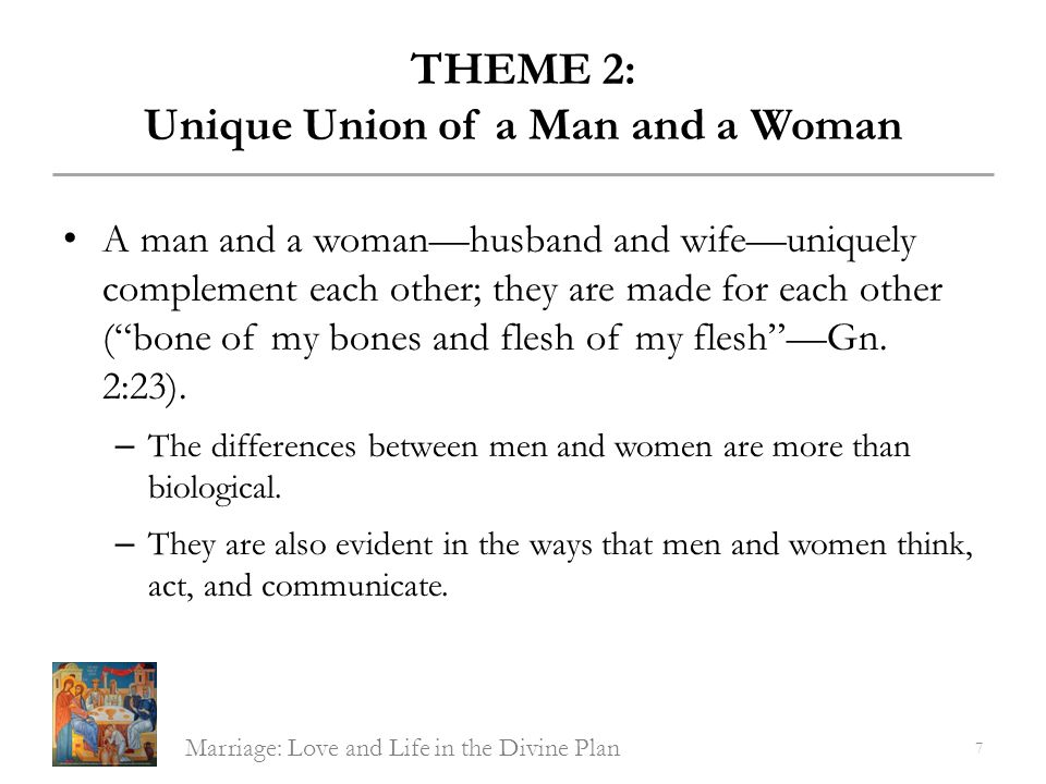 THEME 2: Unique Union of a Man and a Woman Only a man and a woman can form the intimate union of love and life called marriage.