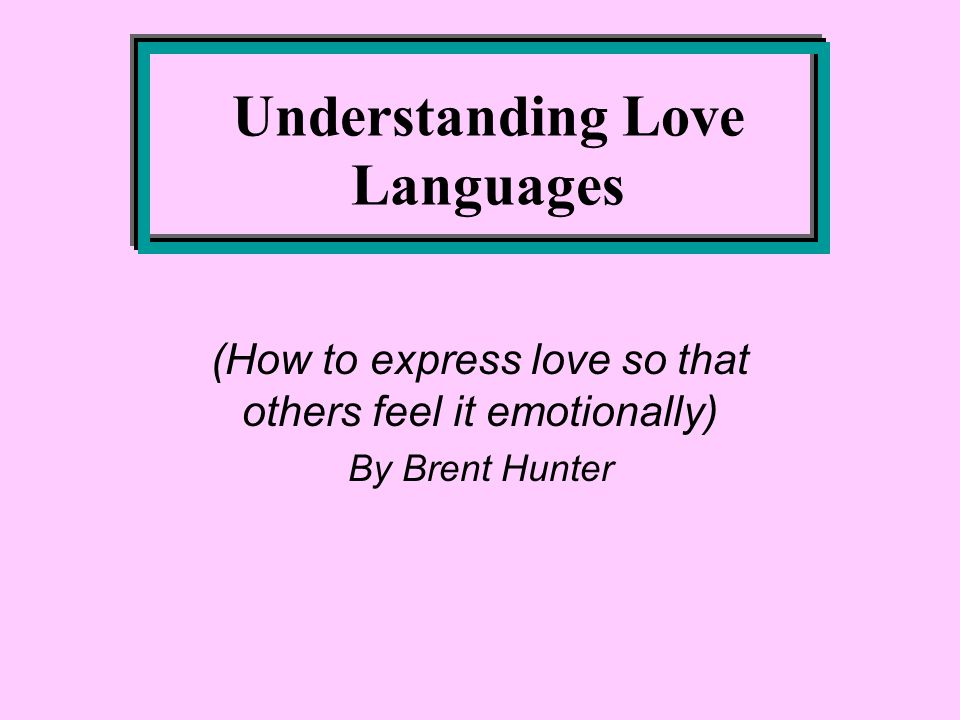 Understanding Love Languages (How to express love so that others feel it emotionally) By Brent Hunter