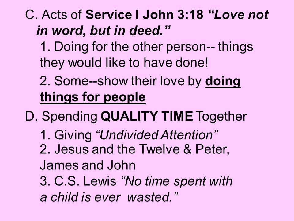 C. Acts of Service I John 3:18 Love not in word, but in deed.