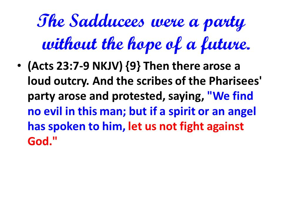 The Sadducees were a party without the hope of a future. (Acts 23:7-9 NKJV) {9} Then there arose a loud outcry. And the scribes of the Pharisees' part