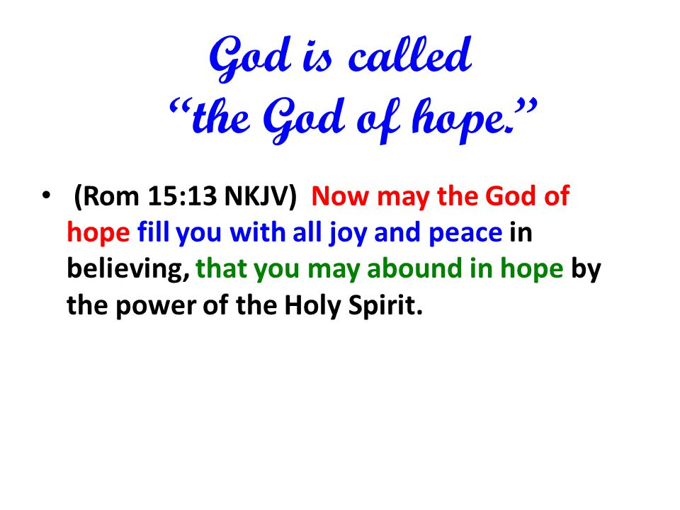 God is called the God of hope. (Rom 15:13 NKJV) Now may the God of hope fill you with all joy and peace in believing, that you may abound in hope by t