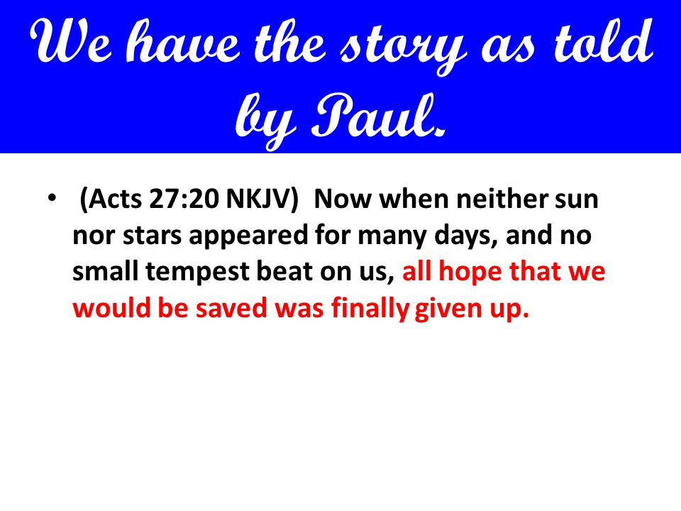 We have the story as told by Paul. (Acts 27:20 NKJV) Now when neither sun nor stars appeared for many days, and no small tempest beat on us, all hope