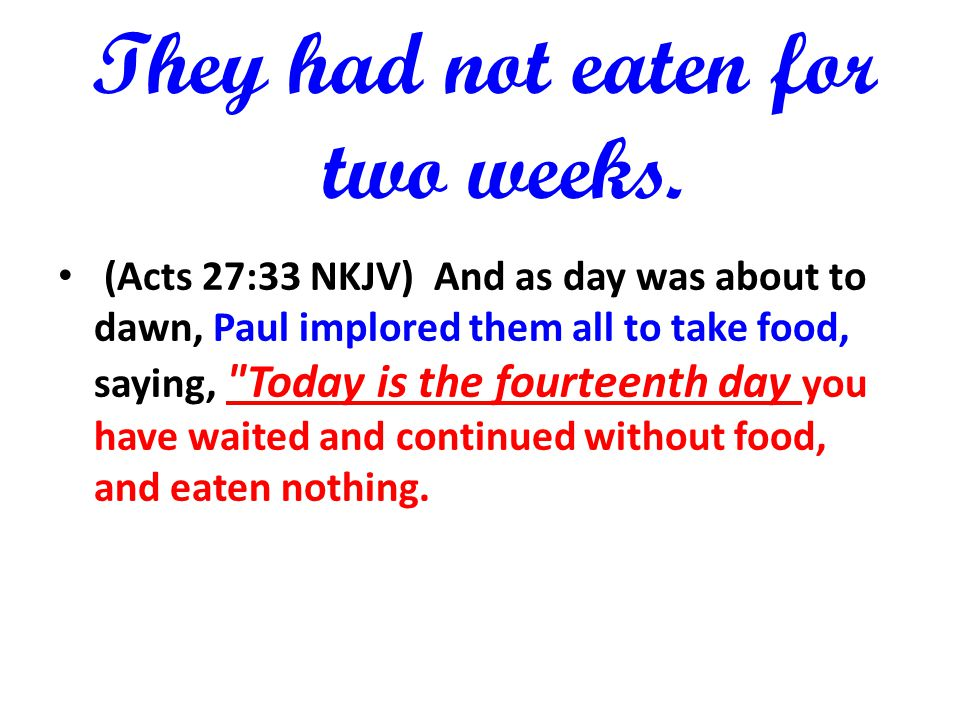 They had not eaten for two weeks. (Acts 27:33 NKJV) And as day was about to dawn, Paul implored them all to take food, saying,
