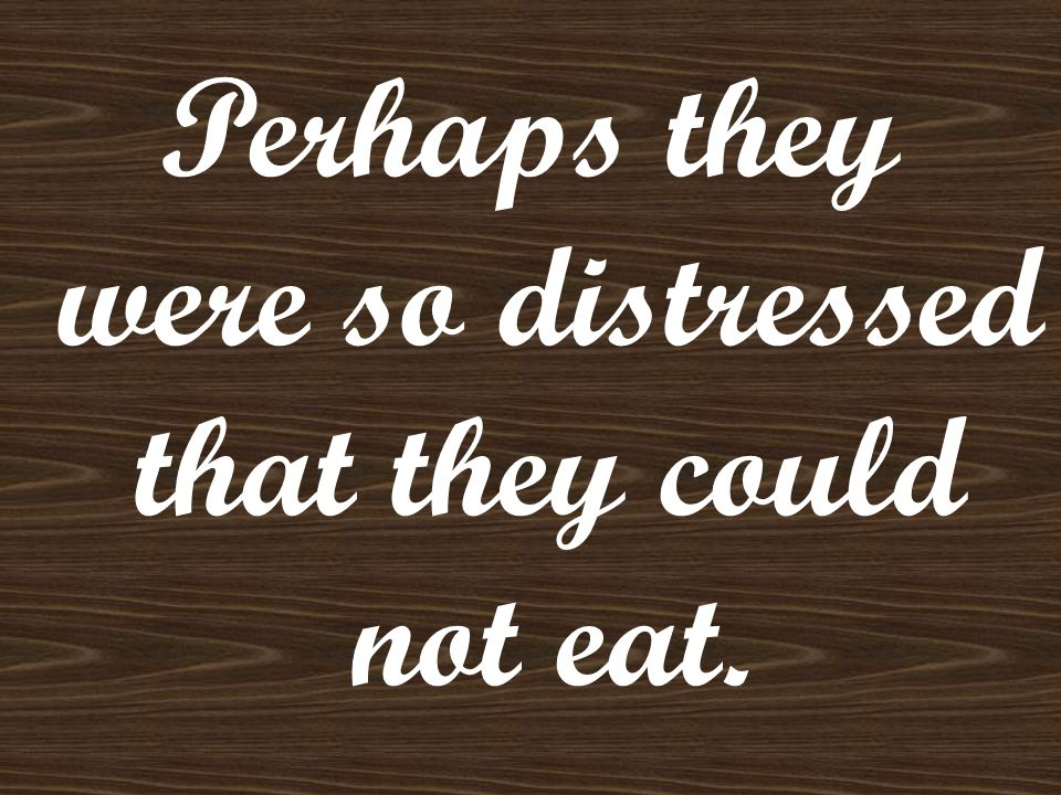 Perhaps they were so distressed that they could not eat.