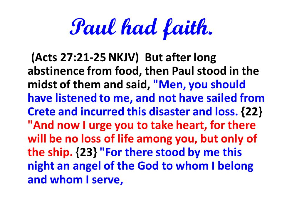 Paul had faith. (Acts 27:21-25 NKJV) But after long abstinence from food, then Paul stood in the midst of them and said,
