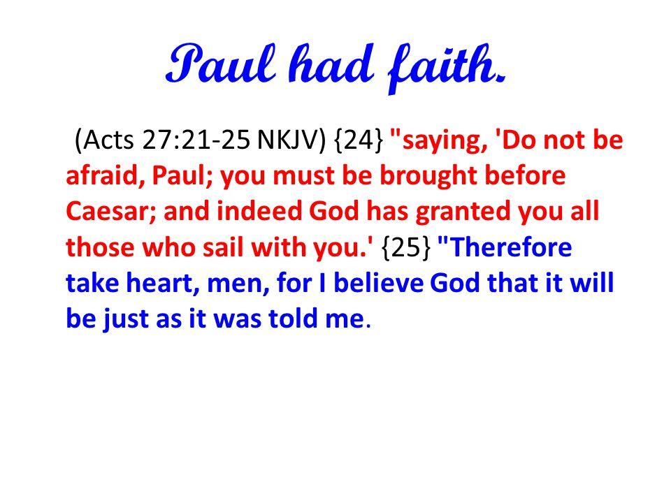 Paul had faith. (Acts 27:21-25 NKJV) {24}