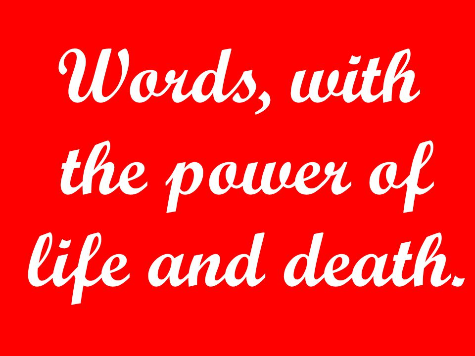 Words, with the power of life and death.