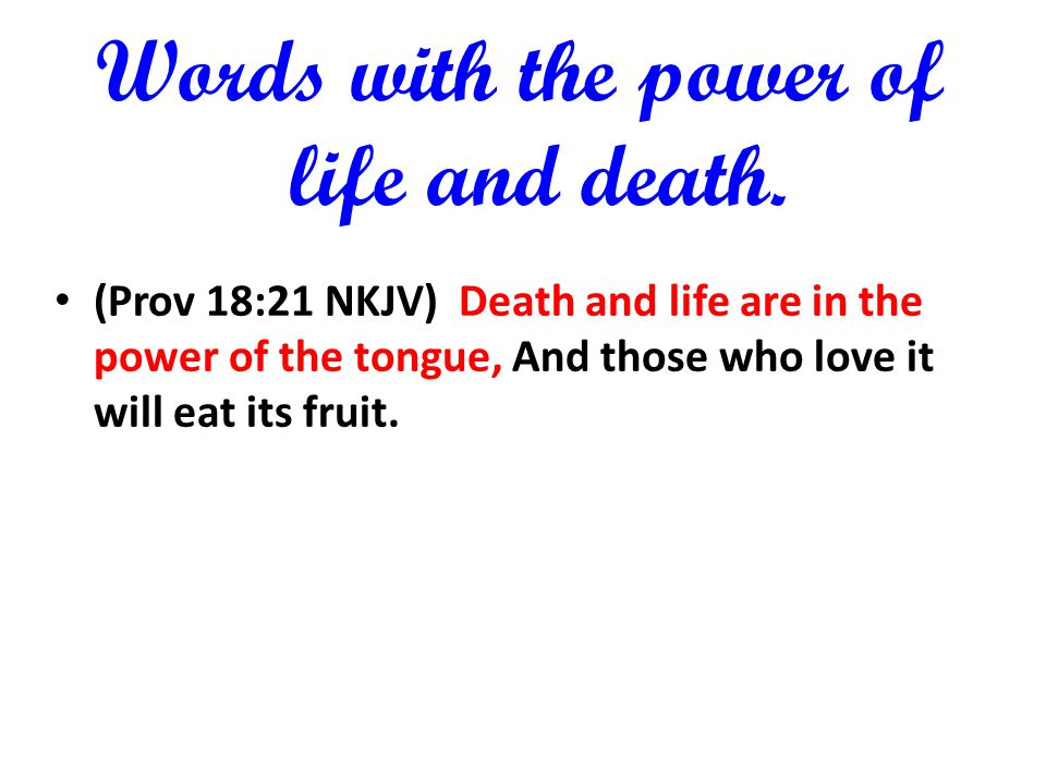 Words with the power of life and death. (Prov 18:21 NKJV) Death and life are in the power of the tongue, And those who love it will eat its fruit.